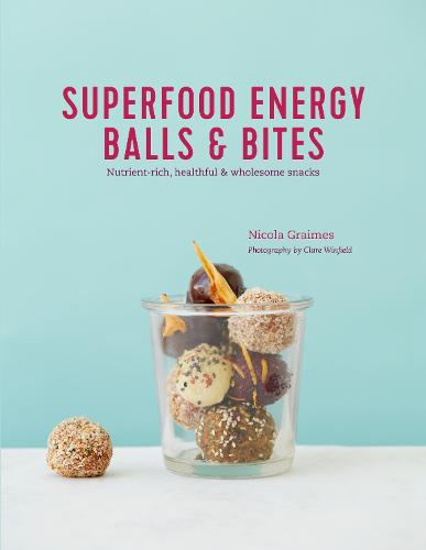 Superfood Energy Balls & Bites: Nutrient-Rich, Healthful & Wholesome Snacks