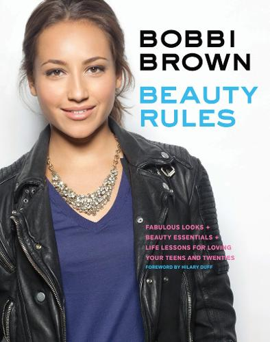Bobbi Brown Beauty Rules: Fabulous Looks + Beauty Essentials + Life Lessons for Loving Your Teens and Twenties