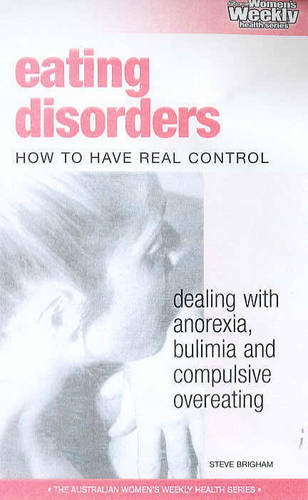 Eating Disorders: How to Have Real Control : Dealing with Anorexia Bulimia, Compulsive Overeating and Other Dangers