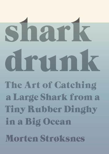 Shark Drunk: The Art of Catching a Large Shark from a Tiny Rubber Dinghy in a Big Ocean