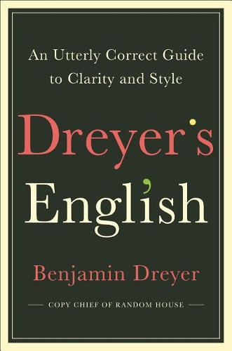 Dreyer's English: An Utterly Correct Guide to Clarity and Style