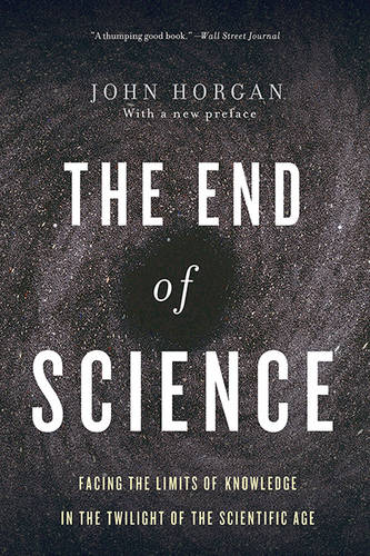 End Of Science: Facing The Limits Of Knowledge In The Twilight Of The Scientific Age