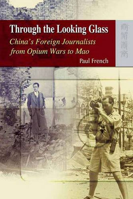 Through the Looking Glass - China's Foreign Journalists from Opium Wars to Mao