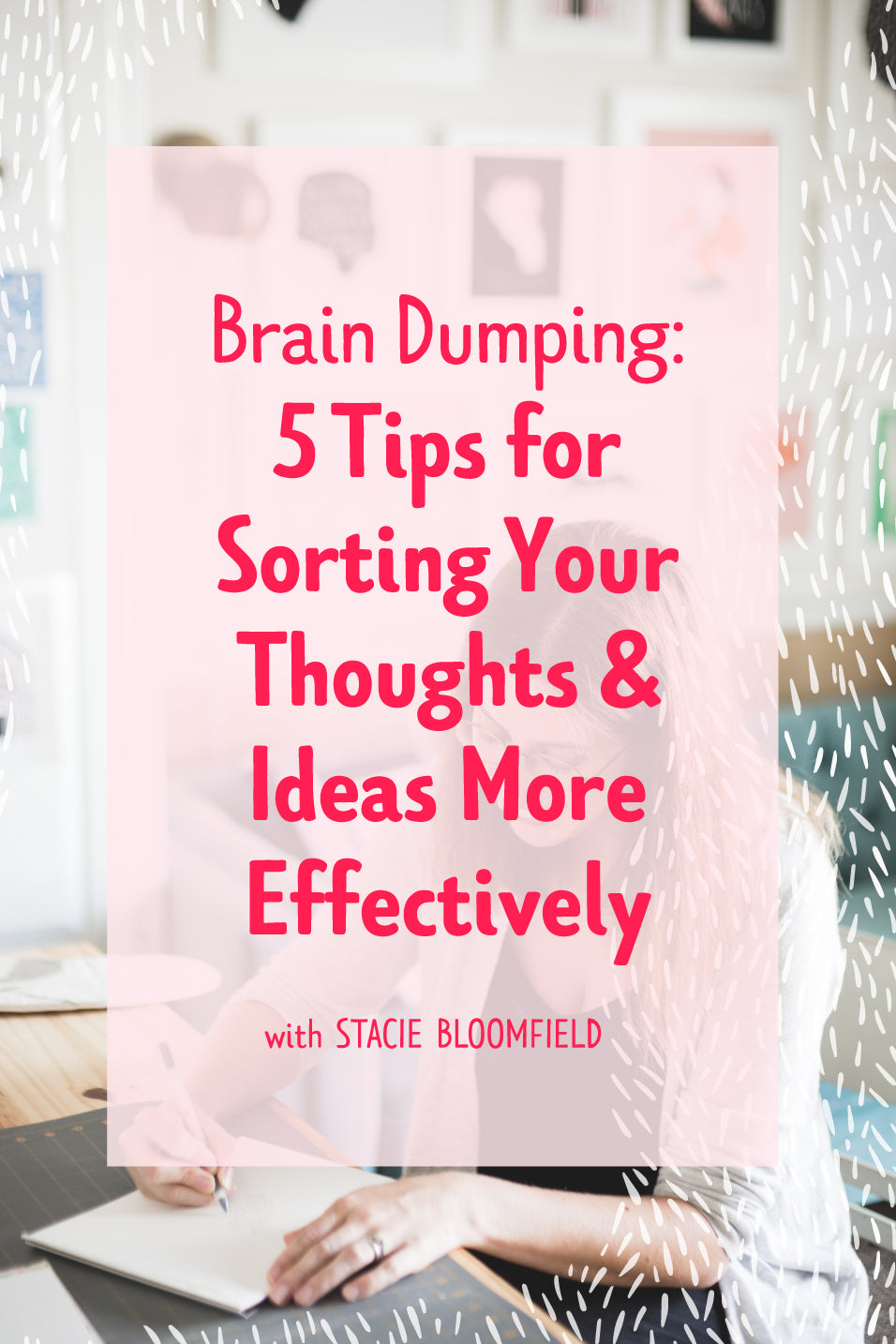 Brain Dumping! 5 Tips for Sorting Your Thoughts and Ideas More Effectively