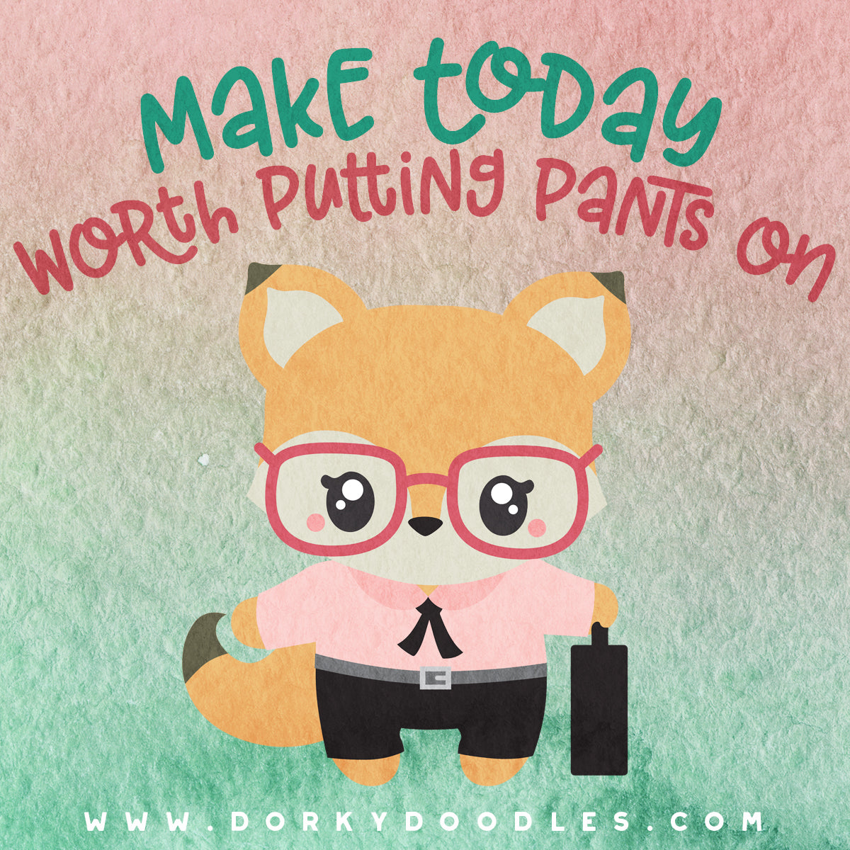 make today worth putting pants on