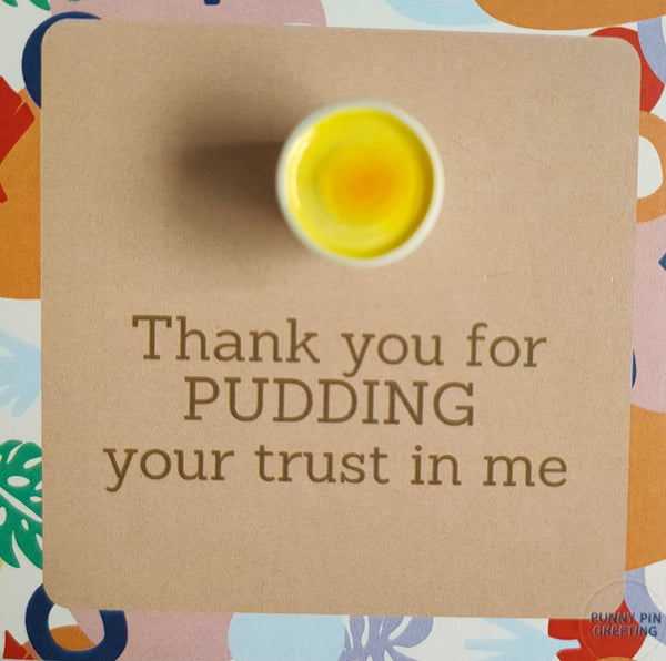 Pin-Card ~ Thank you for PUDDING your trust in me