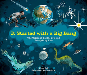 It Started with a Big Bang: The Origin of Earth, You and Everything Else, by Floor Bal