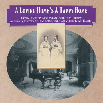 A Loving Home's a Happy Home - 19th c. Moravian Parlor Music