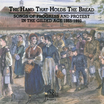 The Hand That Holds The Bread: Progress and Protest in the Gilded Age Songs from the Civil War to the Columbian Exposition