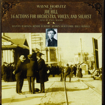 Wayne Horvitz: Joe Hill: 16 Actions for Orchestra, Voices, and Soloist