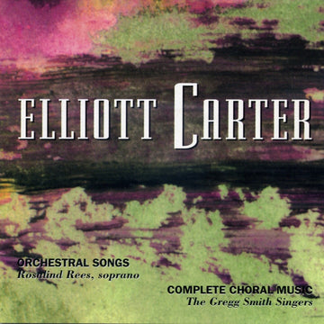 Elliott Carter: Orchestral Songs & Choral Works