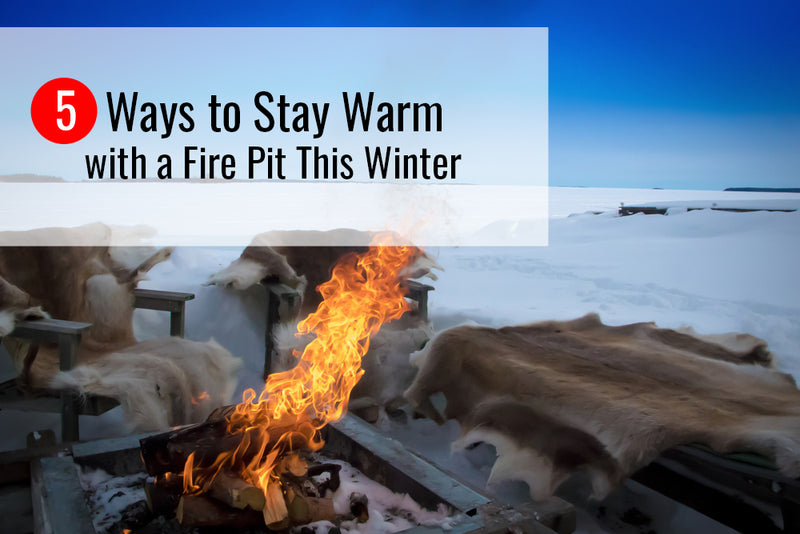 5 Ways to Stay Warm with a Fire Pit This Winter