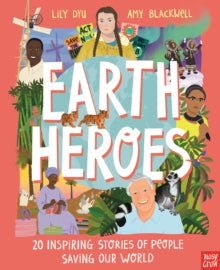 Earth Heroes: Twenty Inspiring Stories of People Saving Our World by Lily Dyu