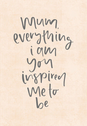 Mum, Everything I Am You Inspired Me To Be | Greeting Card