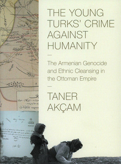 The Young Turks' Crme Against Humanity: The Armenian Genocide and Ethnic Cleansing in the Ottoman Empire