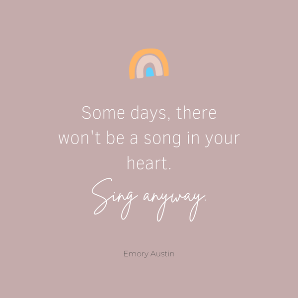 Some days, there won't be a song in your heart. Sing anyway.