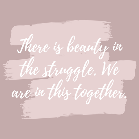 There is beauty in the struggle. We are in this together.