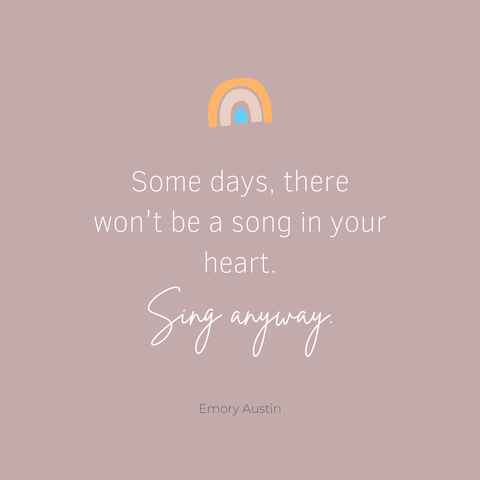 Some days there won't be a song in your heart. Sing anyway.