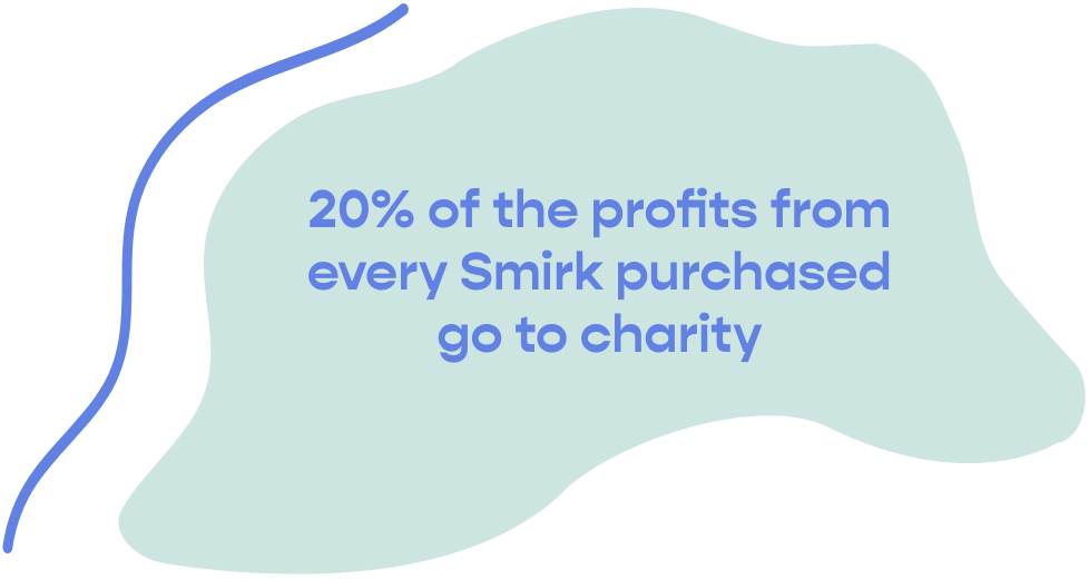 20% of the profits from every Smirk purchased go to charity