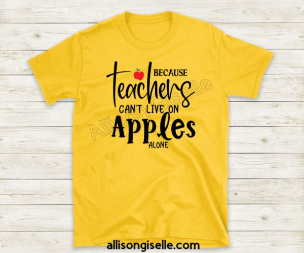 Because Teachers Can't Live Off Apples Alone Shirts, Shirt For Teacher, Teacher Shirt, Teacher t shirt, Teacher Gifts