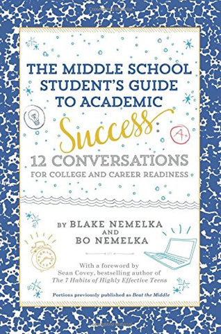 The Middle School Student's Guide to Academic Success: 12 Conversations for College and Career Readiness  By Blake Nemelka And Bo Nemelka, (Foreword) Sean Covey