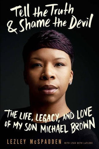 Tell the Truth & Shame the Devil: The Life, Legacy, and Love of My Son Michael Brown by Lezley McSpadden