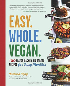 Easy. Whole. Vegan.: 100 Flavor-Packed, No-Stress Recipes for Busy Families  By: Melissa King