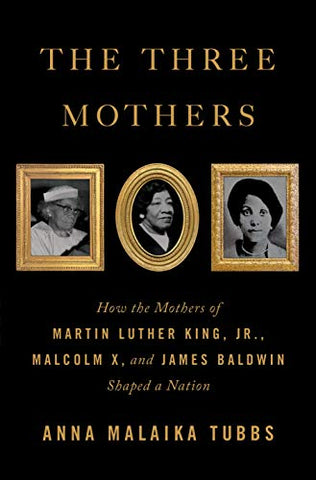 The Three Mothers: How the Mothers of Martin Luther King, Jr., Malcolm X, and James Baldwin Shaped a Nation by Anna Malaika Tubbs