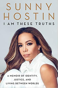 I Am These Truths: A Memoir of Identity, Justice, and Living Between Worlds by Sunny Hostin