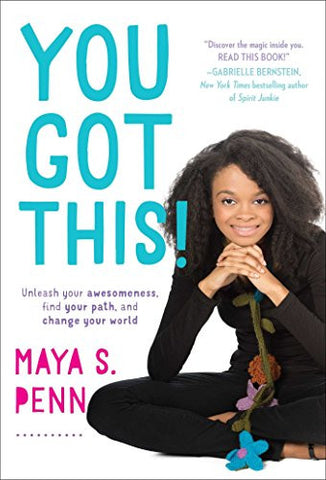 You Got This!: Unleash Your Awesomeness, Find Your Path, and Change Your World  By: Maya S. Penn