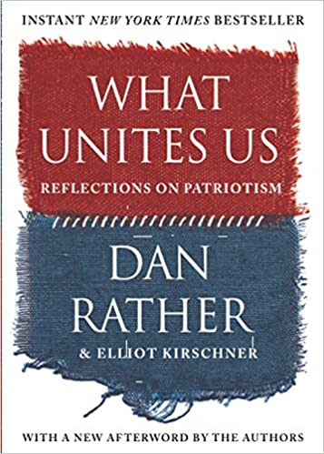 What Unites Us: Reflections on Patriotism By Dan Rather & Elliot Kirschner