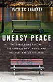 Uneasy Peace: The Great Crime Decline, the Renewal of City Life, and the Next War on Violence  By Patrick Sharkey