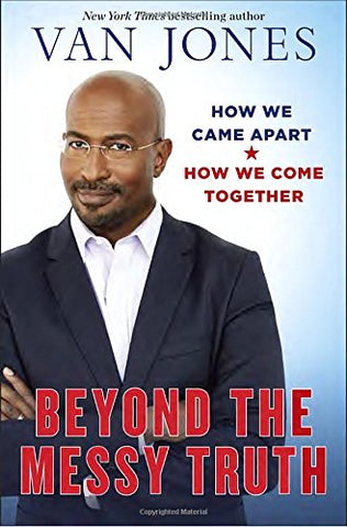 Beyond the Messy Truth: How We Came Apart, How We Come Together  By: Van Jones