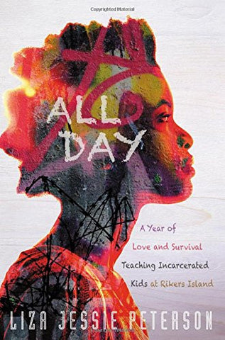 All Day: A Year of Love and Survival Teaching Incarcerated Kids at Rikers Island  By: Liza Jessie Peterson