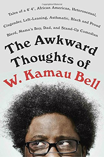 "The Awkward Thoughts of W. Kamau Bell: Tales of a 6' 4"", African American, Heterosexual, Cisgender, Left-Leaning, Asthmatic, Black and Proud Blerd, Mama's Boy, Dad, and Stand-Up Comedian  By: W. Kamau Bell"
