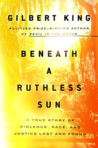 Beneath a Ruthless Sun: A True Story of Violence, Race, and Justice Lost and Found  By Gilbert King