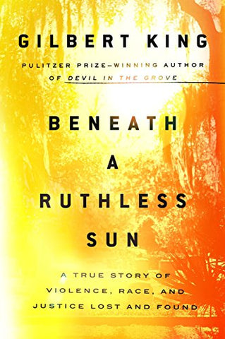 Beneath a Ruthless Sun: A True Story of Violence, Race, and Justice Lost and Found  By Gilbert King---BACK ORDERED---