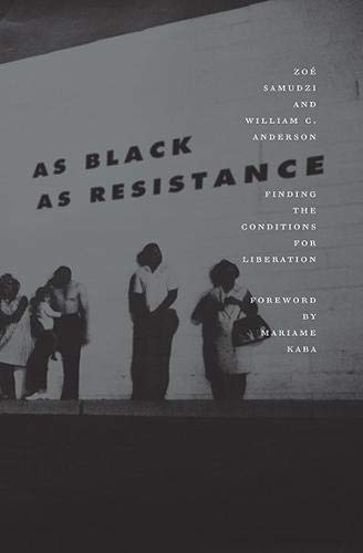As Black as Resistance: Finding the Conditions for Liberation By: William C. Anderson Zoé Samudzi Mariame Kaba(Foreword)