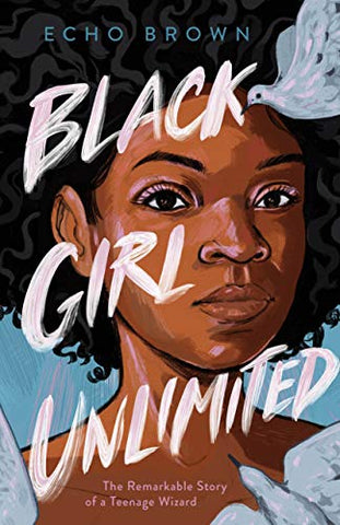 Black Girl Unlimited: The Remarkable Story of a Teenage Wizard By: Echo Brown