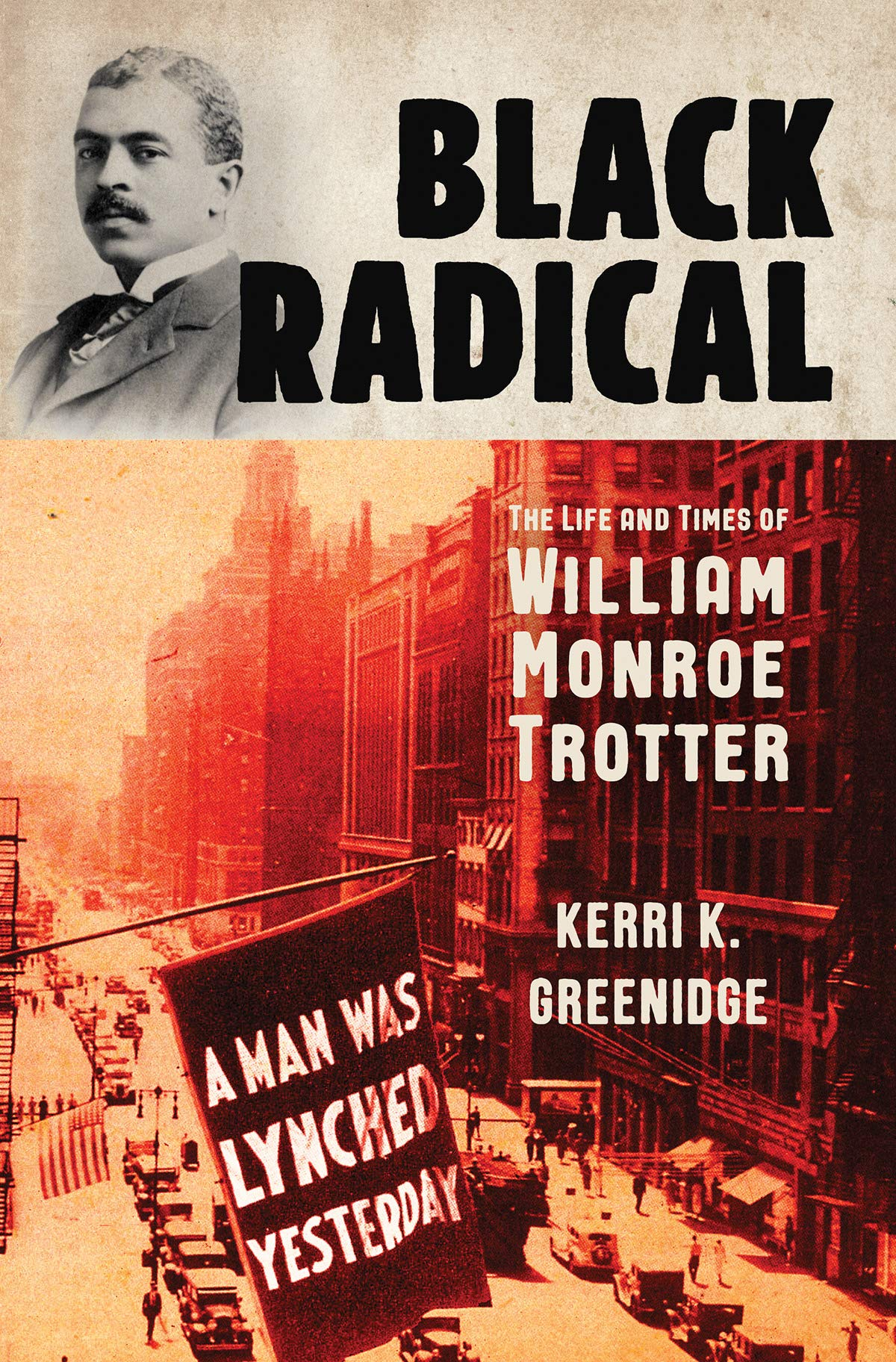 Black Radical : The Life and Times of William Monroe Trotter by Kerri K. Greenidge