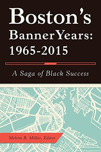 Boston'S Banner Years: 1965-2015: A Saga of Black Success by Melvin. B Miller