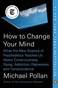 How to Change Your Mind: What the New Science of Psychedelics Teaches Us About Consciousness, Dying, Addiction, Depression, and Transcendence By: Michael Pollan
