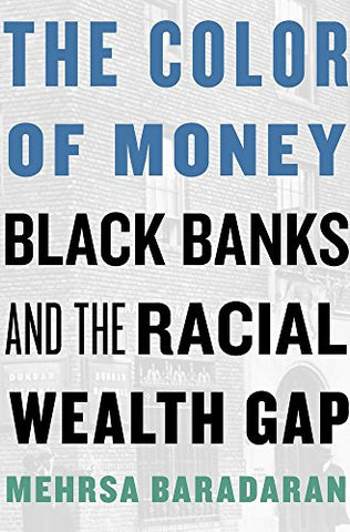 The Color of Money: Black Banks and the Racial Wealth Gap  By: Mehrsa Baradaran