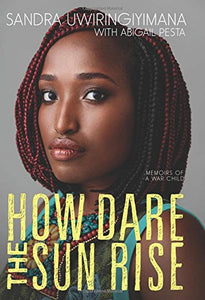 How Dare the Sun Rise: Memoirs of a War Child  By: Sandra Uwiringiyimana Abigail Pesta