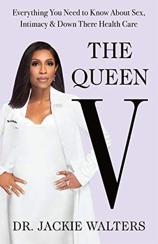 The Queen V: Everything You Need to Know About Sex, Intimacy, and Down There Health Care  By: Dr. Jackie Walters
