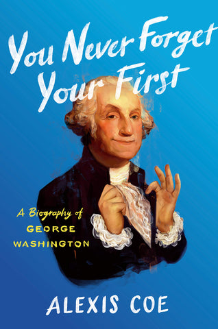 You Never Forget Your First: A Biography of George Washington By: Alexis Coe