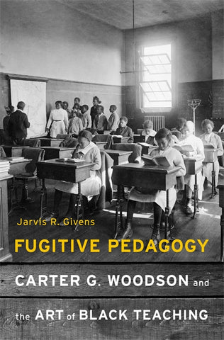 Fugitive Pedagogy Carter G. Woodson and the Art of Black Teaching by Jarvis R. Givens
