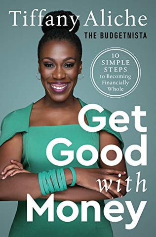 Get Good with Money: Ten Simple Steps to Becoming Financially Whole by Tiffany the Budgetnista Aliche