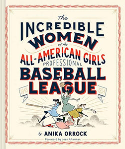 The Incredible Women of the All-American Girls Professional Baseball League by Anika Orrock