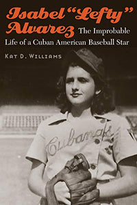 "Isabel ""Lefty"" Alvarez: The Improbable Life of a Cuban American Baseball Star by Kat D. Williams  (Author)"
